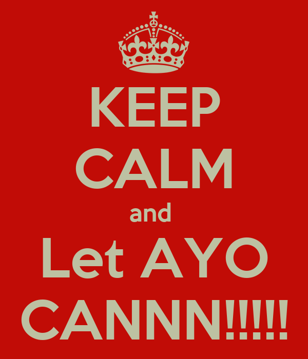 KEEP CALM and  Let AYO CANNN!!!!!