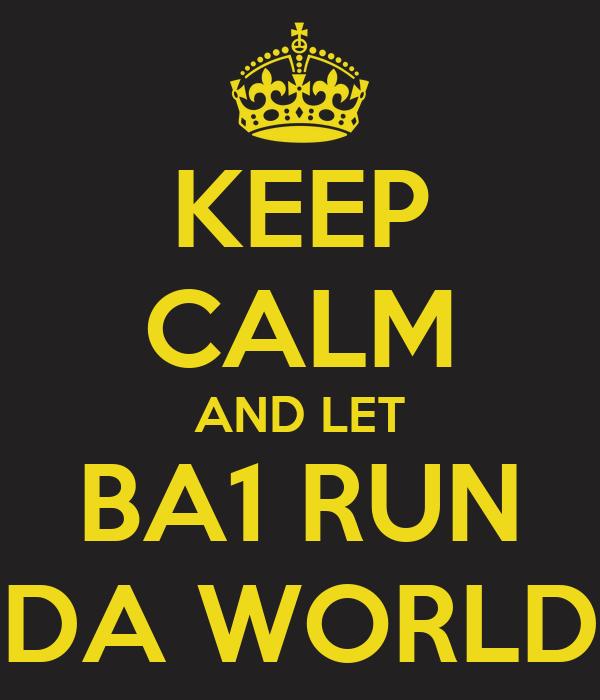 KEEP CALM AND LET BA1 RUN DA WORLD
