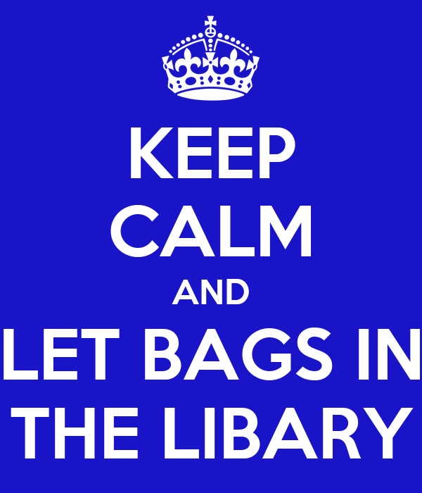 KEEP CALM AND LET BAGS IN THE LIBARY
