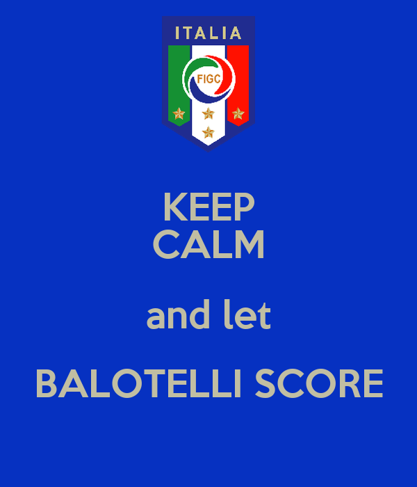 KEEP CALM and let BALOTELLI SCORE