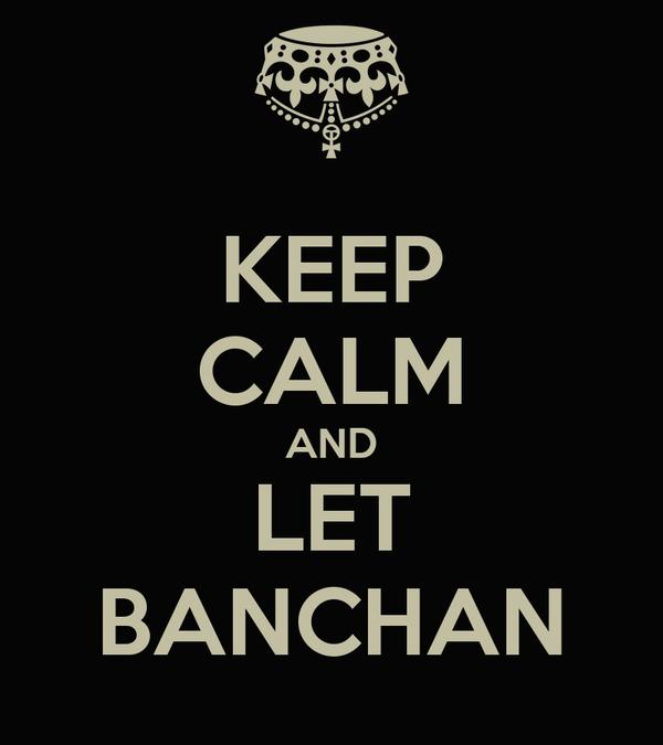 KEEP CALM AND LET BANCHAN