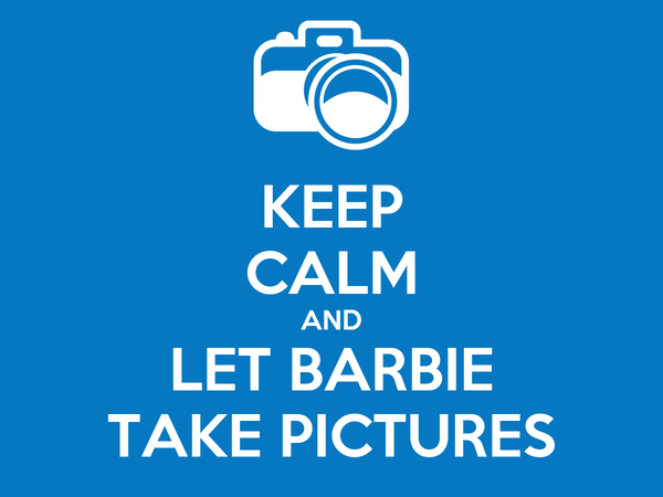 KEEP CALM AND LET BARBIE TAKE PICTURES