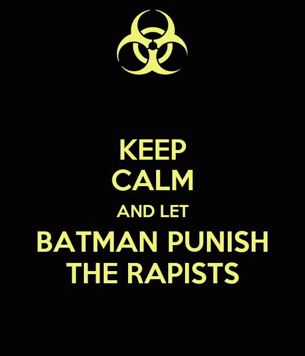 KEEP CALM AND LET BATMAN PUNISH THE RAPISTS