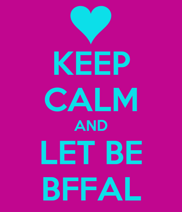 KEEP CALM AND LET BE BFFAL