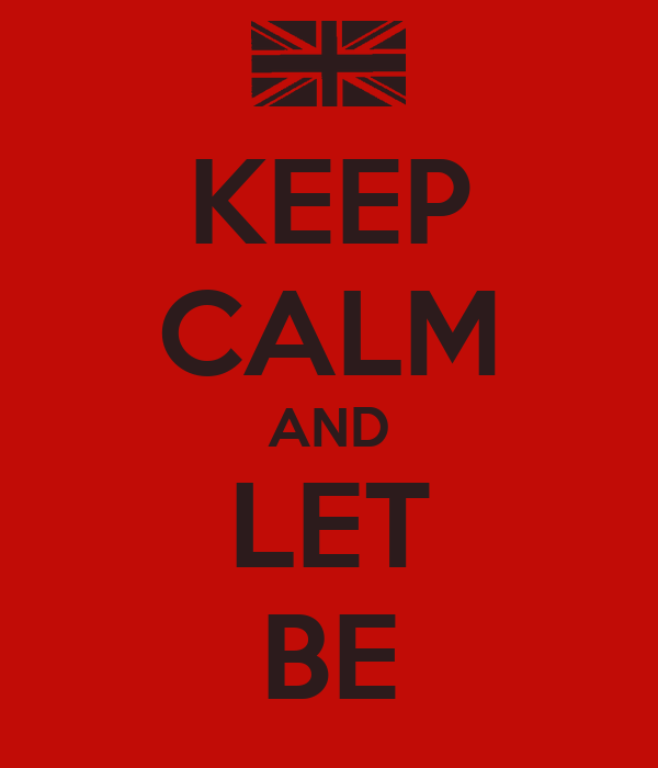 KEEP CALM AND LET BE