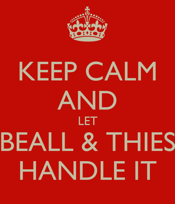KEEP CALM AND LET BEALL & THIES HANDLE IT