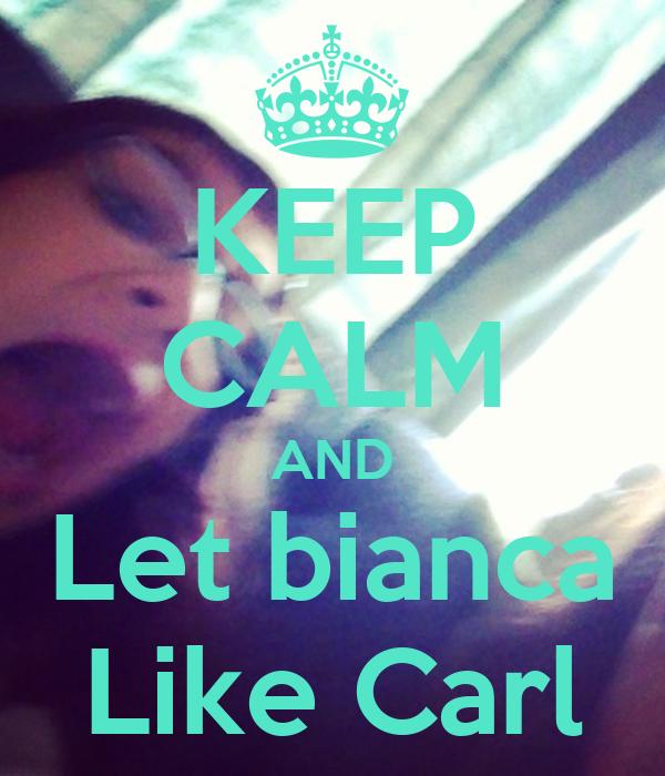 KEEP CALM AND Let bianca Like Carl