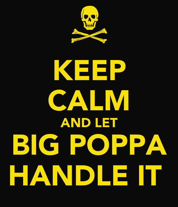 KEEP CALM AND LET BIG POPPA HANDLE IT