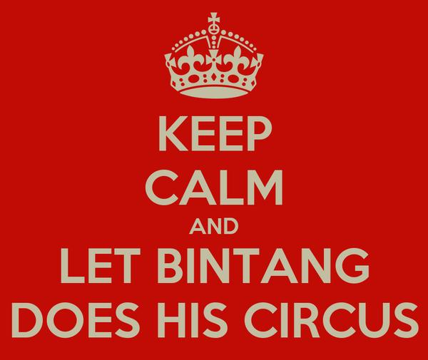 KEEP CALM AND LET BINTANG DOES HIS CIRCUS