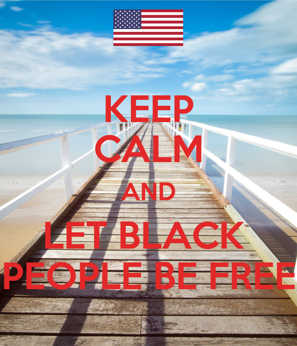 KEEP CALM AND LET BLACK  PEOPLE BE FREE