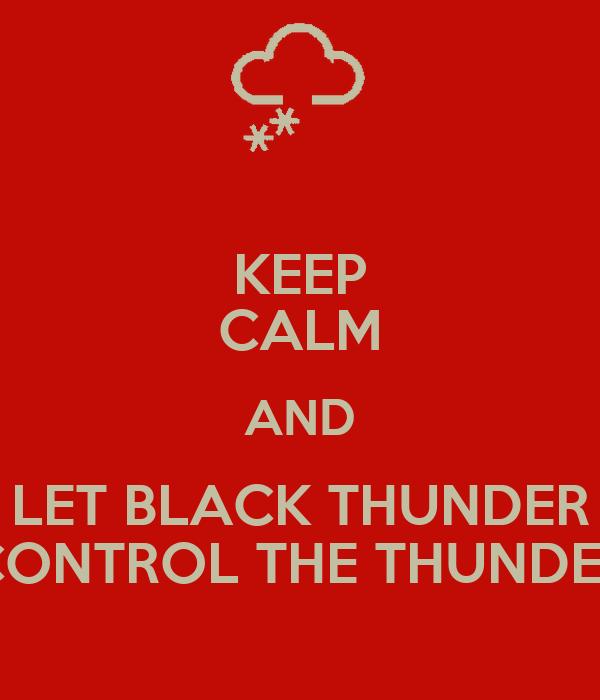 KEEP CALM AND LET BLACK THUNDER CONTROL THE THUNDER