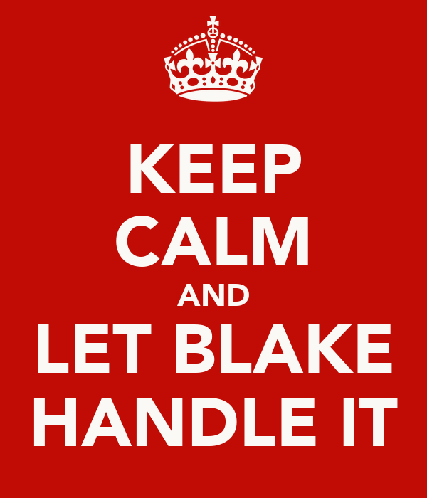 KEEP CALM AND LET BLAKE HANDLE IT
