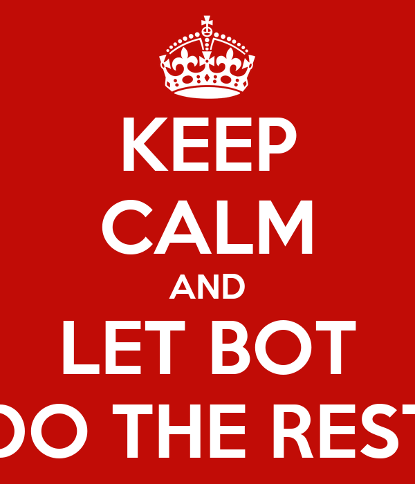 KEEP CALM AND LET BOT DO THE REST