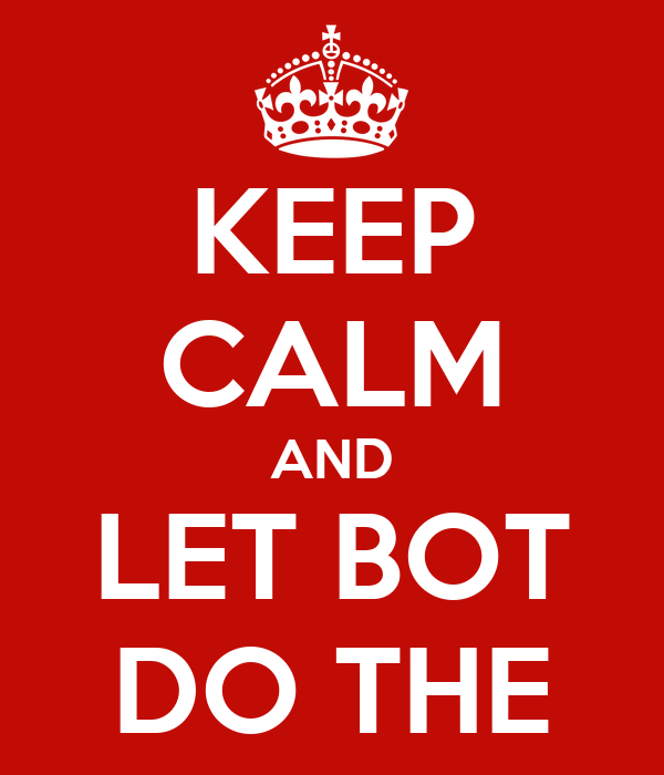 KEEP CALM AND LET BOT DO THE