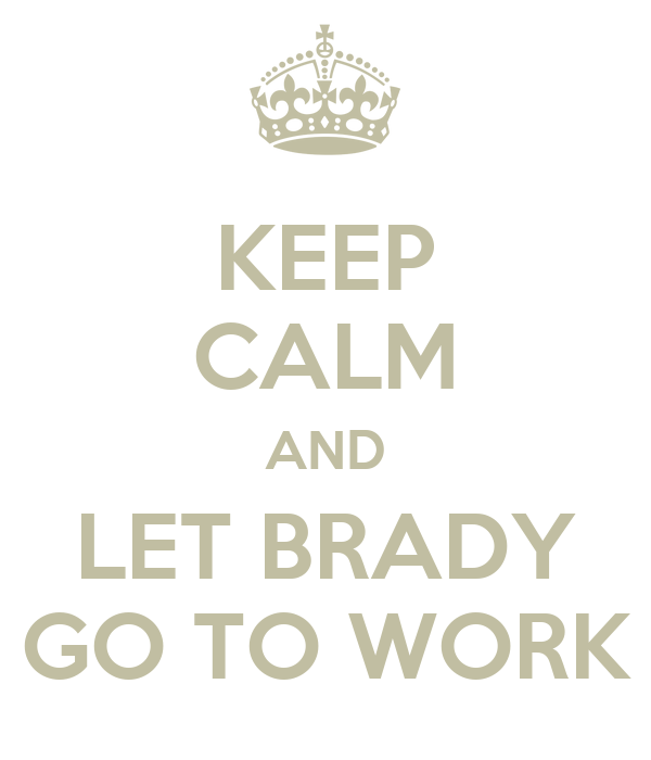 KEEP CALM AND LET BRADY GO TO WORK