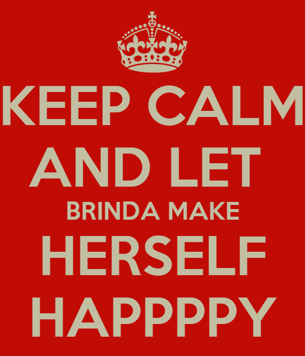 KEEP CALM AND LET  BRINDA MAKE HERSELF HAPPPPY