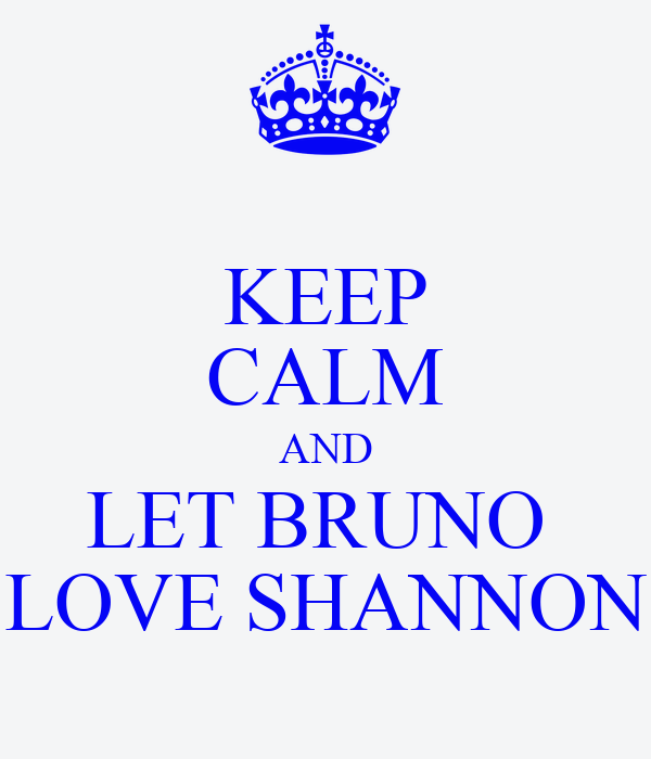 KEEP CALM AND LET BRUNO  LOVE SHANNON