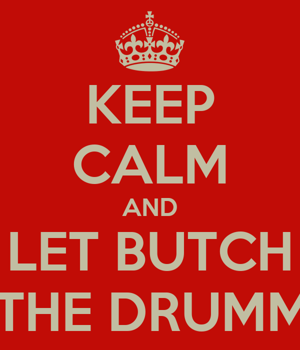 KEEP CALM AND LET BUTCH DO THE DRUMMING