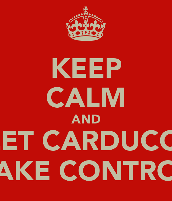 KEEP CALM AND LET CARDUCCI TAKE CONTROL