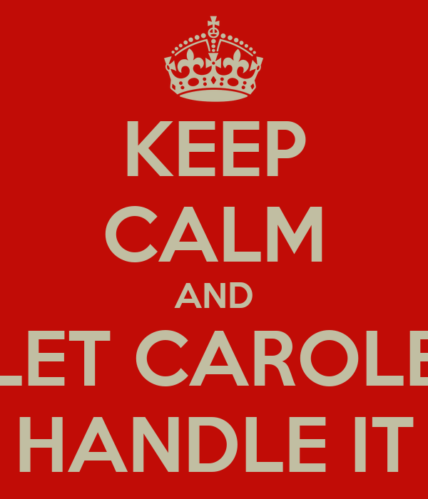 KEEP CALM AND LET CAROLE HANDLE IT