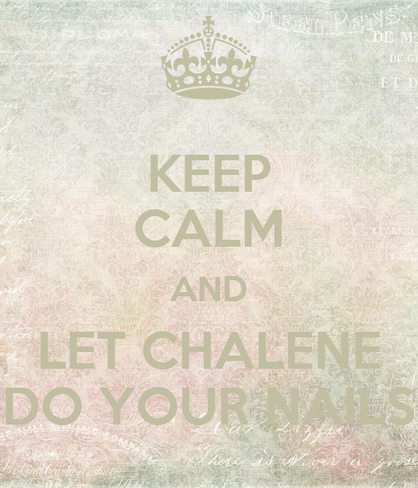 KEEP CALM AND LET CHALENE DO YOUR NAILS