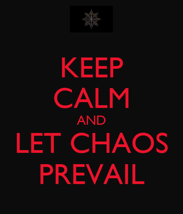 KEEP CALM AND LET CHAOS PREVAIL