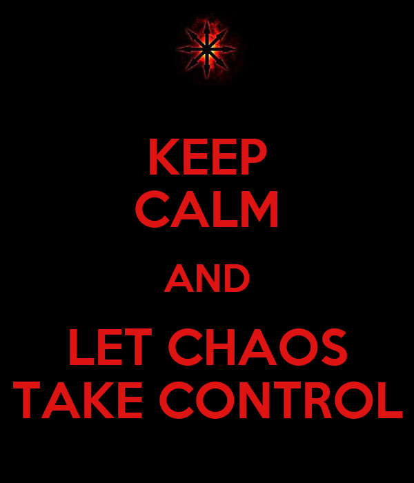 KEEP CALM AND LET CHAOS TAKE CONTROL