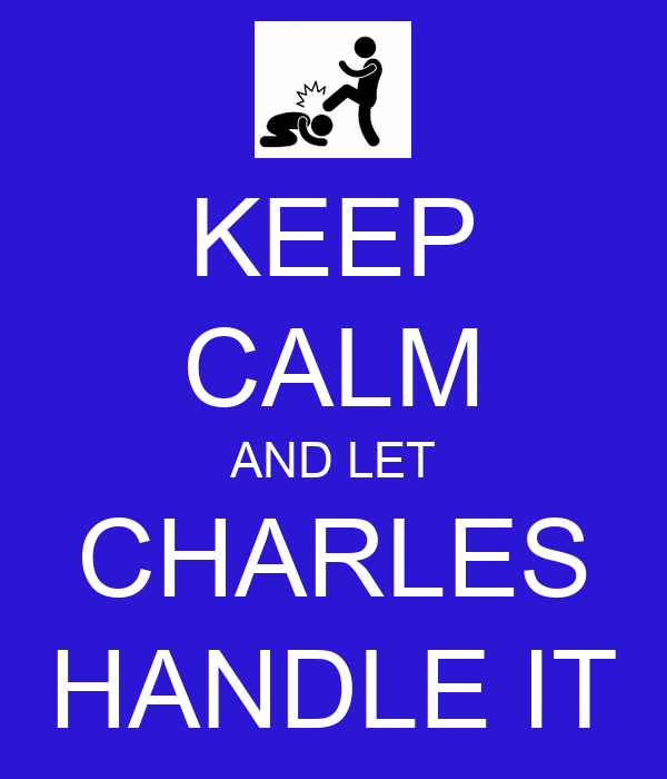 KEEP CALM AND LET CHARLES HANDLE IT