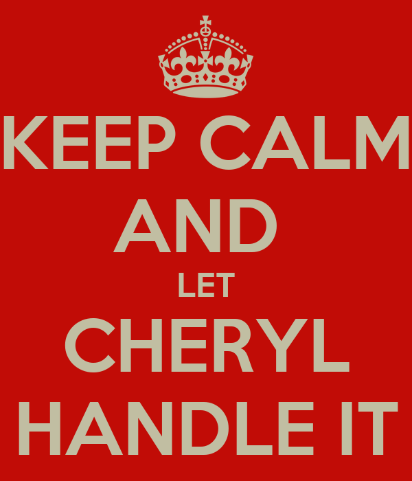 KEEP CALM AND  LET CHERYL HANDLE IT