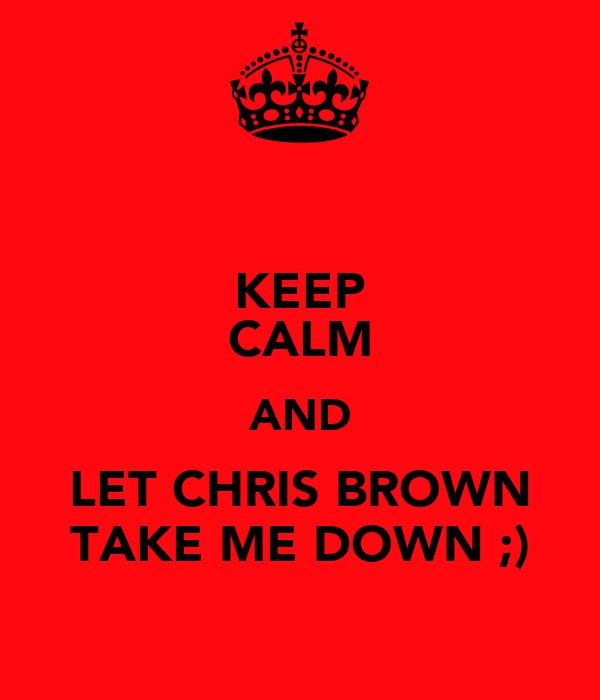 KEEP CALM AND LET CHRIS BROWN TAKE ME DOWN ;)