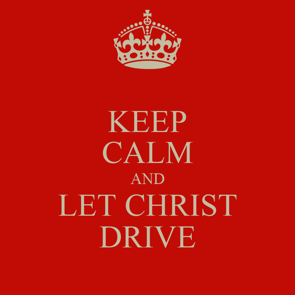 KEEP CALM AND LET CHRIST DRIVE