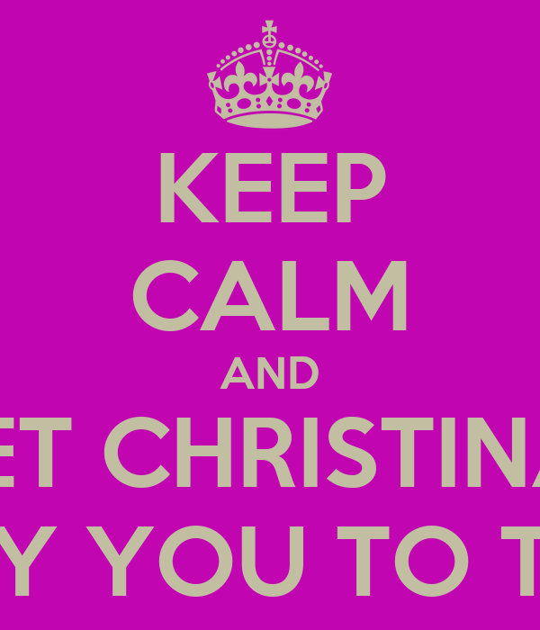 KEEP CALM AND LET CHRISTINA  CARRY YOU TO THE ER