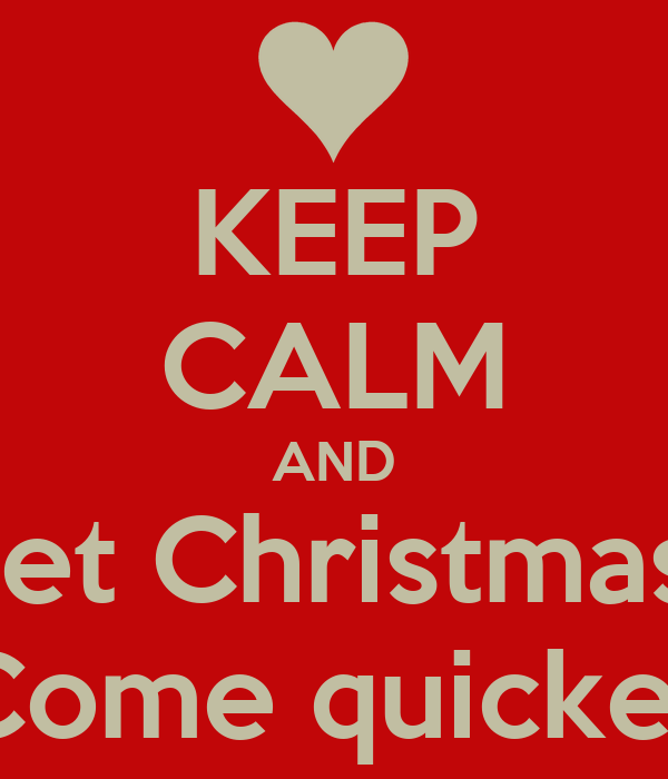 KEEP CALM AND Let Christmas  Come quicker