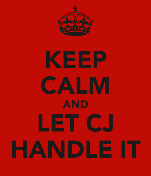 KEEP CALM AND LET CJ HANDLE IT