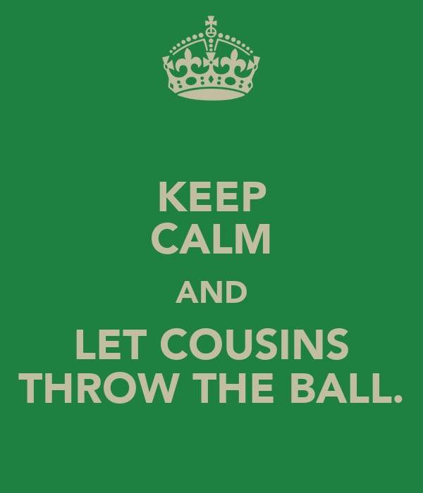 KEEP CALM AND LET COUSINS THROW THE BALL.