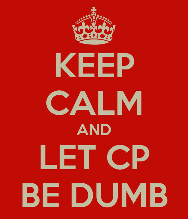 KEEP CALM AND LET CP BE DUMB