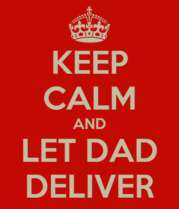 KEEP CALM AND LET DAD DELIVER