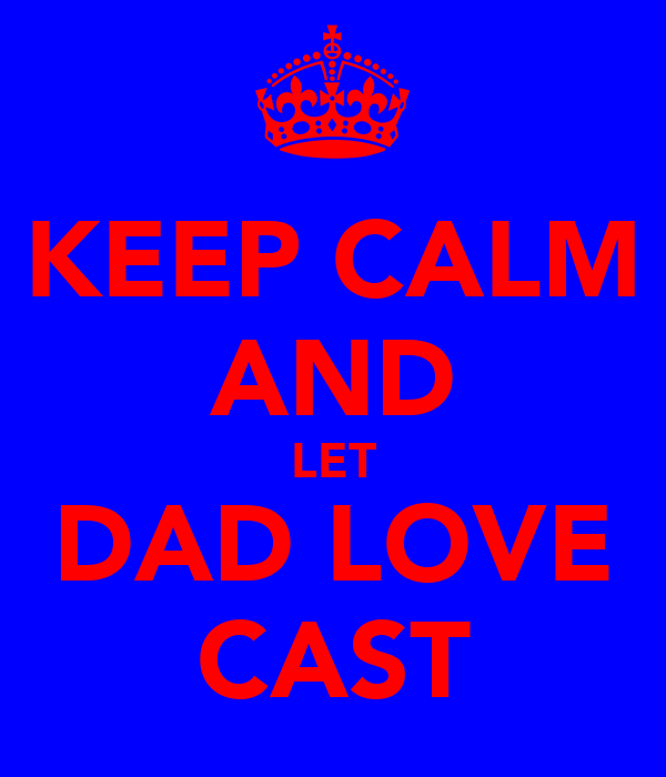 KEEP CALM AND LET DAD LOVE CAST