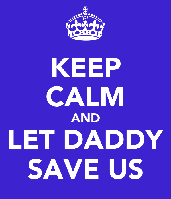 KEEP CALM AND LET DADDY SAVE US