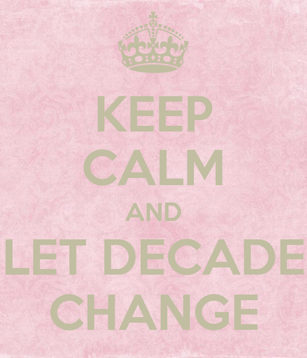 KEEP CALM AND LET DECADE CHANGE