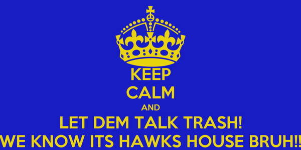 KEEP CALM AND LET DEM TALK TRASH! WE KNOW ITS HAWKS HOUSE BRUH!!