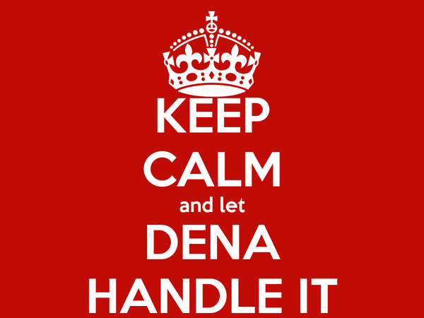 KEEP CALM and let DENA HANDLE IT