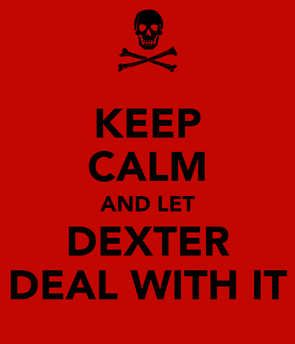 KEEP CALM AND LET DEXTER DEAL WITH IT