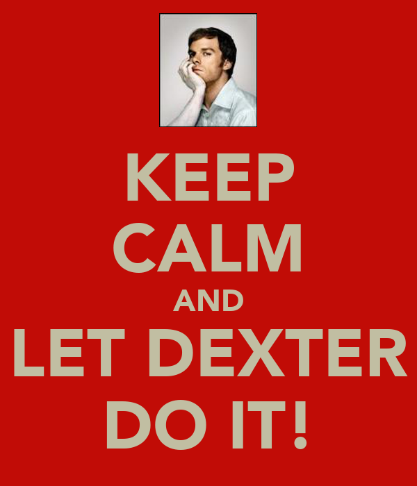 KEEP CALM AND LET DEXTER DO IT!