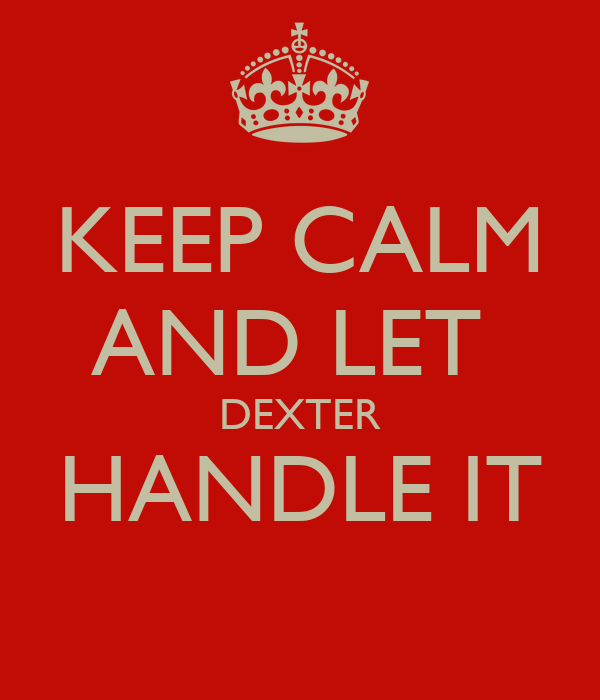 KEEP CALM AND LET  DEXTER HANDLE IT