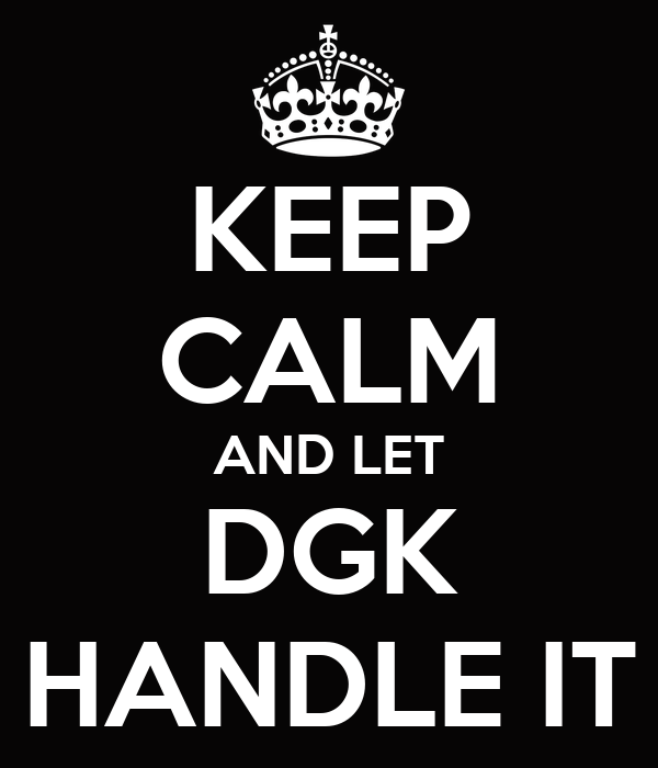KEEP CALM AND LET DGK HANDLE IT