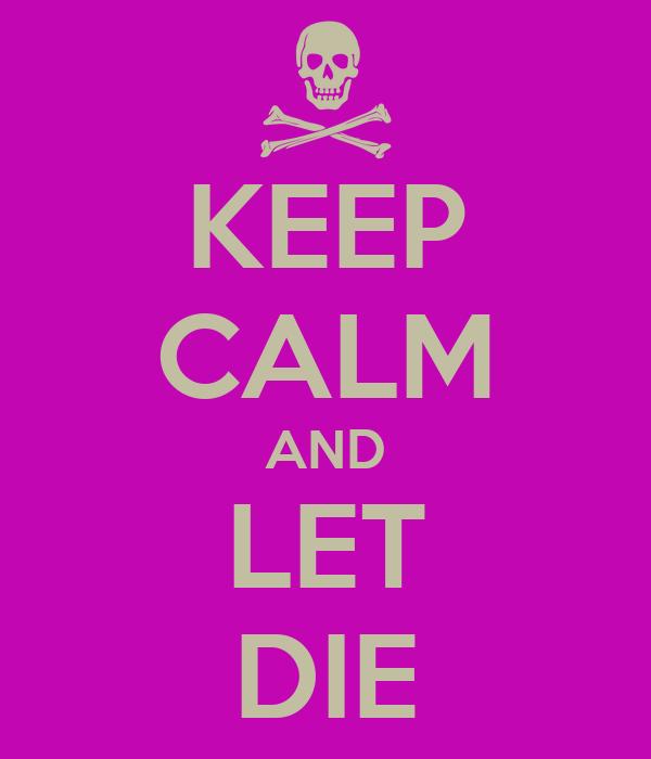 KEEP CALM AND LET DIE