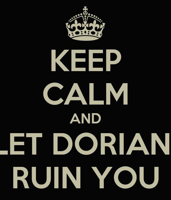 KEEP CALM AND LET DORIAN  RUIN YOU