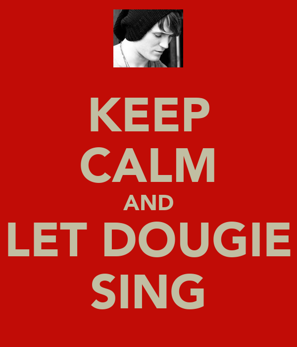 KEEP CALM AND LET DOUGIE SING