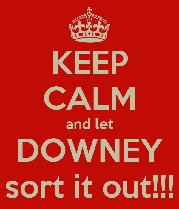 KEEP CALM and let DOWNEY sort it out!!!